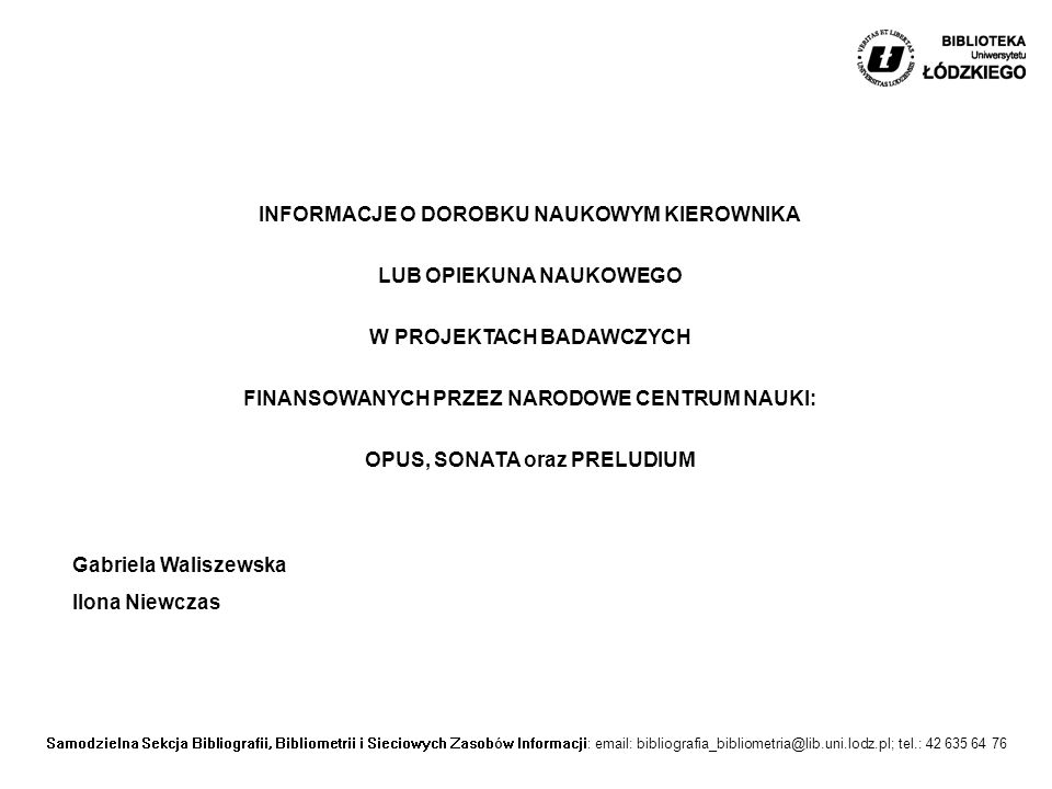 Samodzielna Sekcja Bibliografii, Bibliometrii i Sieciowych Zasobów Informacji: email: bibliografia_bibliometria@lib.uni.lodz.pl; tel.: 42 635 64 76 INFORMACJE O DOROBKU NAUKOWYM KIEROWNIKA LUB OPIEKUNA NAUKOWEGO W PROJEKTACH BADAWCZYCH FINANSOWANYCH PRZEZ NARODOWE CENTRUM NAUKI: OPUS, SONATA oraz PRELUDIUM Gabriela Waliszewska Ilona Niewczas