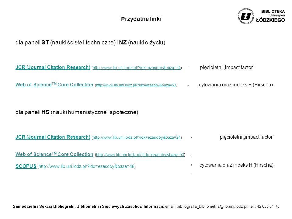 """Samodzielna Sekcja Bibliografii, Bibliometrii i Sieciowych Zasobów Informacji: email: bibliografia_bibliometria@lib.uni.lodz.pl; tel.: 42 635 64 76 dla paneli ST (nauki ścisłe i techniczne) i NZ (nauki o życiu) JCR (Journal Citation Research) (http://www.lib.uni.lodz.pl/ idx=ezasoby&baza=24) - pięcioletni """"impact factor Web of Science TM Core Collection (http://www.lib.uni.lodz.pl/ idx=ezasoby&baza=53) -cytowania oraz indeks H (Hirscha) JCR (Journal Citation Research)http://www.lib.uni.lodz.pl/ idx=ezasoby&baza=24http://www.lib.uni.lodz.pl/ idx=ezasoby&baza=53 Przydatne linki dla paneli HS (nauki humanistyczne i społeczne) JCR (Journal Citation Research)JCR (Journal Citation Research) (http://www.lib.uni.lodz.pl/ idx=ezasoby&baza=24) -pięcioletni """"impact factor http://www.lib.uni.lodz.pl/ idx=ezasoby&baza=24 Web of Science TM Core Collection (http://www.lib.uni.lodz.pl/ idx=ezasoby&baza=53)http://www.lib.uni.lodz.pl/ idx=ezasoby&baza=53 SCOPUSSCOPUS ( http://www.lib.uni.lodz.pl/ idx=ezasoby&baza=48 ) cytowania oraz indeks H (Hirscha)"""