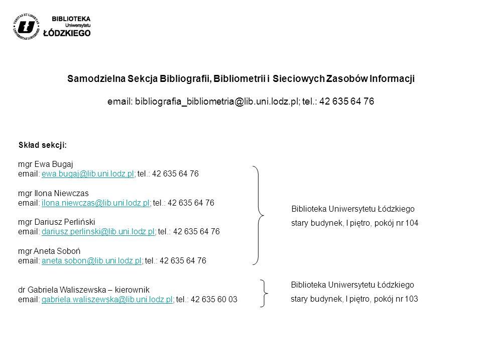 Skład sekcji: mgr Ewa Bugaj email: ewa.bugaj@lib.uni.lodz.pl; tel.: 42 635 64 76 mgr Ilona Niewczas email: ilona.niewczas@lib.uni.lodz.pl; tel.: 42 635 64 76 mgr Dariusz Perliński email: dariusz.perlinski@lib.uni.lodz.pl; tel.: 42 635 64 76 mgr Aneta Soboń email: aneta.sobon@lib.uni.lodz.pl; tel.: 42 635 64 76 dr Gabriela Waliszewska – kierownik email: gabriela.waliszewska@lib.uni.lodz.pl; tel.: 42 635 60 03ewa.bugaj@lib.uni.lodz.plilona.niewczas@lib.uni.lodz.pldariusz.perlinski@lib.uni.lodz.planeta.sobon@lib.uni.lodz.plgabriela.waliszewska@lib.uni.lodz.pl Samodzielna Sekcja Bibliografii, Bibliometrii i Sieciowych Zasobów Informacji email: bibliografia_bibliometria@lib.uni.lodz.pl; tel.: 42 635 64 76 Biblioteka Uniwersytetu Łódzkiego stary budynek, I piętro, pokój nr 104 Biblioteka Uniwersytetu Łódzkiego stary budynek, I piętro, pokój nr 103