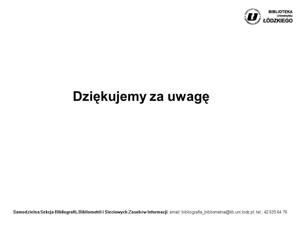 Samodzielna Sekcja Bibliografii, Bibliometrii i Sieciowych Zasobów Informacji: email: bibliografia_bibliometria@lib.uni.lodz.pl; tel.: 42 635 64 76 Dziękujemy za uwagę