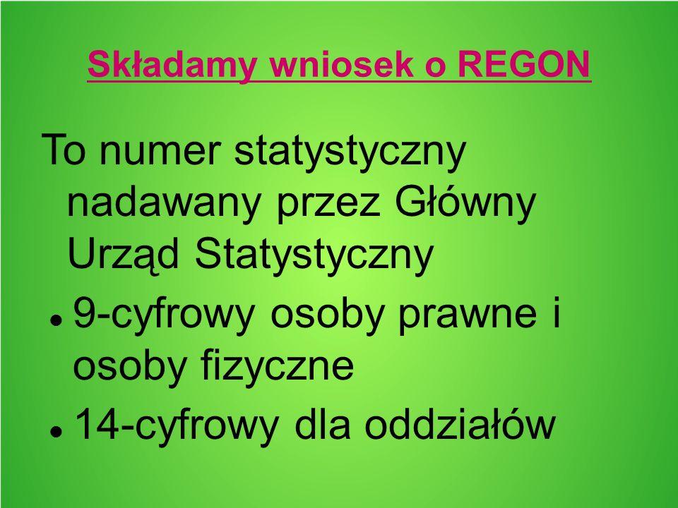 Składamy wniosek o REGON To numer statystyczny nadawany przez Główny Urząd Statystyczny 9-cyfrowy osoby prawne i osoby fizyczne 14-cyfrowy dla oddział