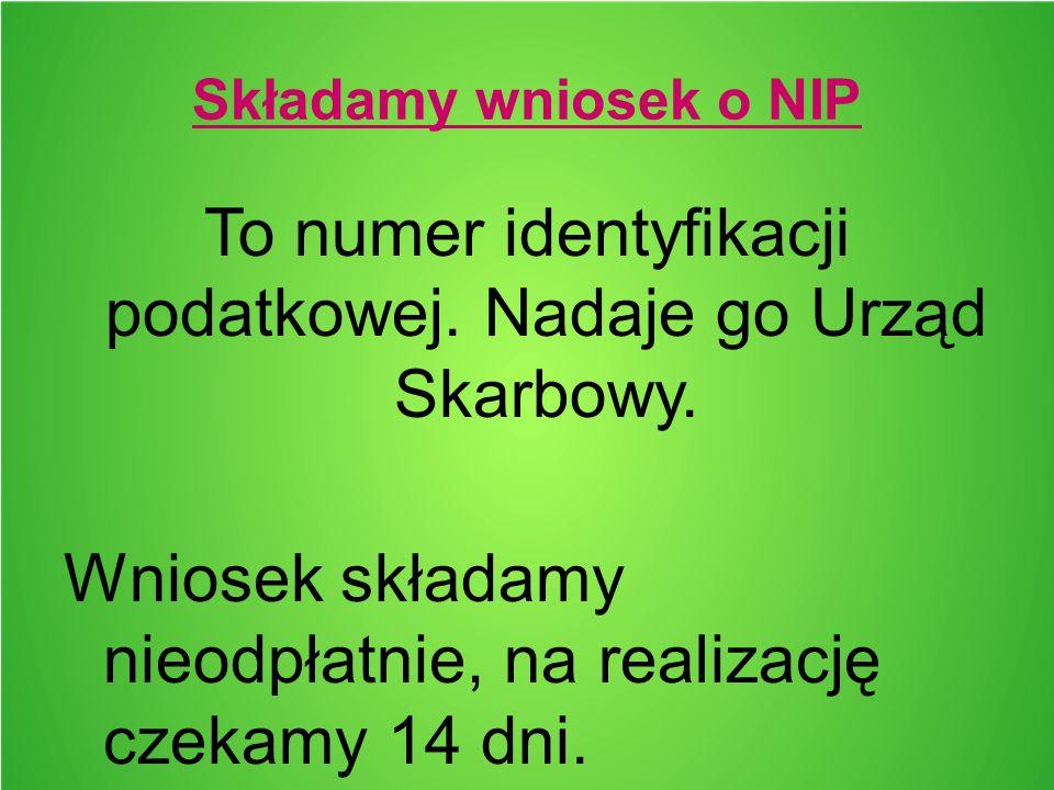 Składamy wniosek o NIP To numer identyfikacji podatkowej. Nadaje go Urząd Skarbowy. Wniosek składamy nieodpłatnie, na realizację czekamy 14 dni.