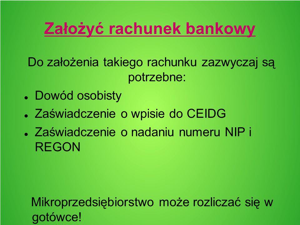 Założyć rachunek bankowy Do założenia takiego rachunku zazwyczaj są potrzebne: Dowód osobisty Zaświadczenie o wpisie do CEIDG Zaświadczenie o nadaniu numeru NIP i REGON Mikroprzedsiębiorstwo może rozliczać się w gotówce!