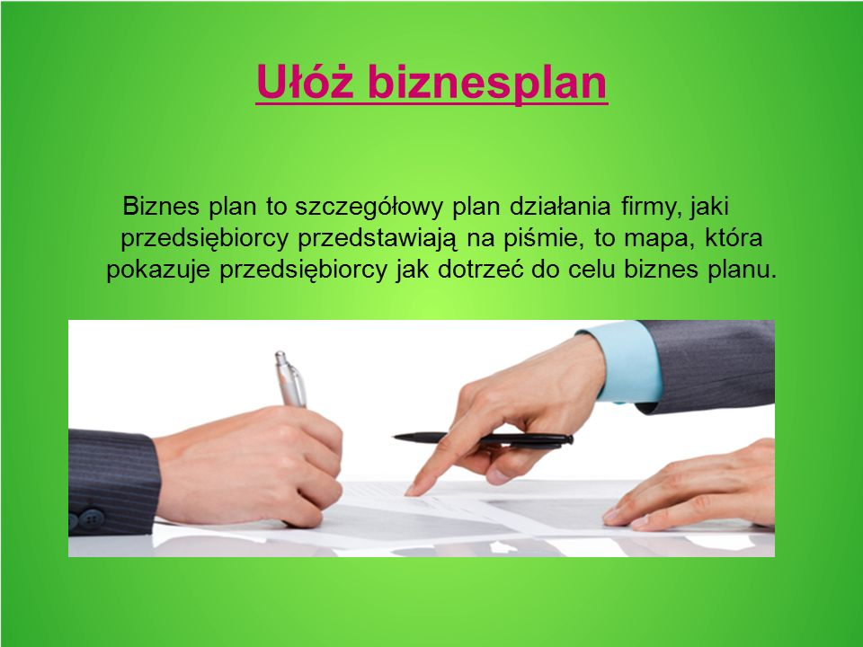 Ułóż biznesplan Biznes plan to szczegółowy plan działania firmy, jaki przedsiębiorcy przedstawiają na piśmie, to mapa, która pokazuje przedsiębiorcy jak dotrzeć do celu biznes planu.