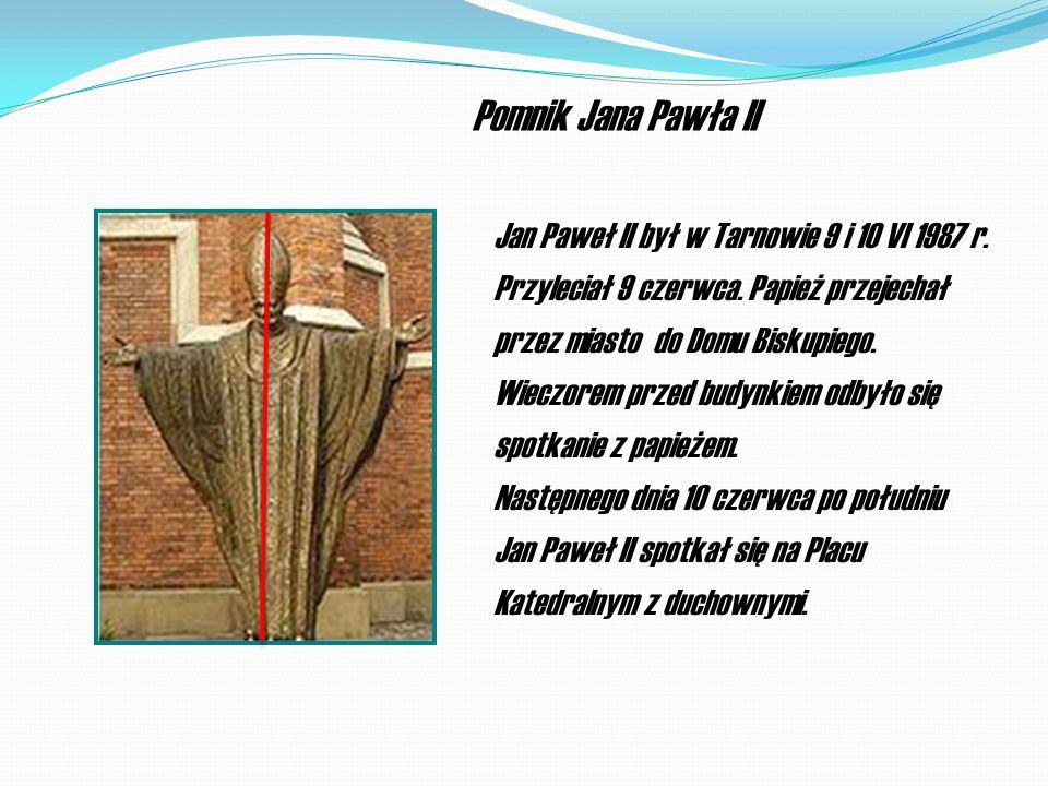 Pomnik Jana Pawła II Jan Paweł II był w Tarnowie 9 i 10 VI 1987 r. Przyleciał 9 czerwca. Papież przejechał przez miasto do Domu Biskupiego. Wieczorem