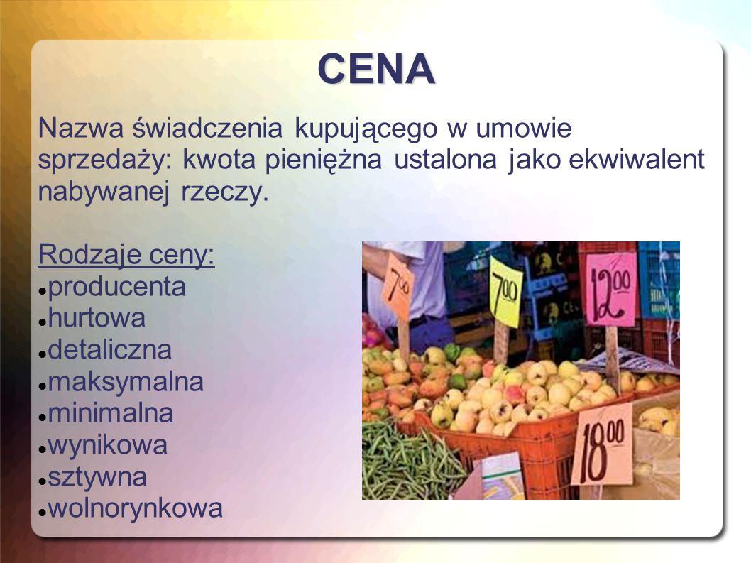 CENA Nazwa świadczenia kupującego w umowie sprzedaży: kwota pieniężna ustalona jako ekwiwalent nabywanej rzeczy. Rodzaje ceny: producenta hurtowa deta