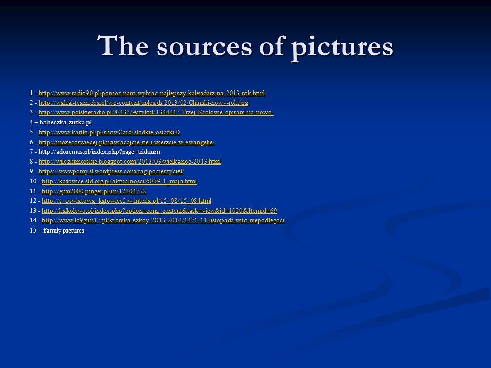 The sources of pictures 1 - http://www.radio90.pl/pomoz-nam-wybrac-najlepszy-kalendarz-na-2013-rok.html http://www.radio90.pl/pomoz-nam-wybrac-najlepszy-kalendarz-na-2013-rok.html 2 - http://wakai-team.cba.pl/wp-content/uploads/2013/02/Chinski-nowy-rok.jpg http://wakai-team.cba.pl/wp-content/uploads/2013/02/Chinski-nowy-rok.jpg 3 - http://www.polskieradio.pl/8/433/Artykul/1344417,Trzej-Krolowie-opisani-na-nowo- http://www.polskieradio.pl/8/433/Artykul/1344417,Trzej-Krolowie-opisani-na-nowo- 4 – babeczka.zuzka.pl 5 - http://www.kartki.pl/pl/showCard/slodkie-ostatki-0 http://www.kartki.pl/pl/showCard/slodkie-ostatki-0 6 - http://mozecoswiecej.pl/nawracajcie-sie-i-wierzcie-w-ewangelie/ http://mozecoswiecej.pl/nawracajcie-sie-i-wierzcie-w-ewangelie/ 7 - http://adoremus.pl/index.php page=triduum 8 - http://wilczkimorskie.blogspot.com/2013/03/wielkanoc-2013.html http://wilczkimorskie.blogspot.com/2013/03/wielkanoc-2013.html 9 - https://wwwpomysl.wordpress.com/tag/pocieszyciel/ https://wwwpomysl.wordpress.com/tag/pocieszyciel/ 10 - http://katowice.sld.org.pl/aktualnosci/6059-1_maja.html http://katowice.sld.org.pl/aktualnosci/6059-1_maja.html 11 - http://ejm2000.pinger.pl/m/12304772 http://ejm2000.pinger.pl/m/12304772 12 - http://s_oswiatowa_katowice2.w.interia.pl/15_08/15_08.html http://s_oswiatowa_katowice2.w.interia.pl/15_08/15_08.html 13 - http://kakolewo.pl/index.php option=com_content&task=view&id=1020&Itemid=69 http://kakolewo.pl/index.php option=com_content&task=view&id=1020&Itemid=69 14 - http://www.lo9gim17.pl/kronika-szkoy-2013-2014/1471-11-listopada-wito-niepodlegoci http://www.lo9gim17.pl/kronika-szkoy-2013-2014/1471-11-listopada-wito-niepodlegoci 15 – family pictures