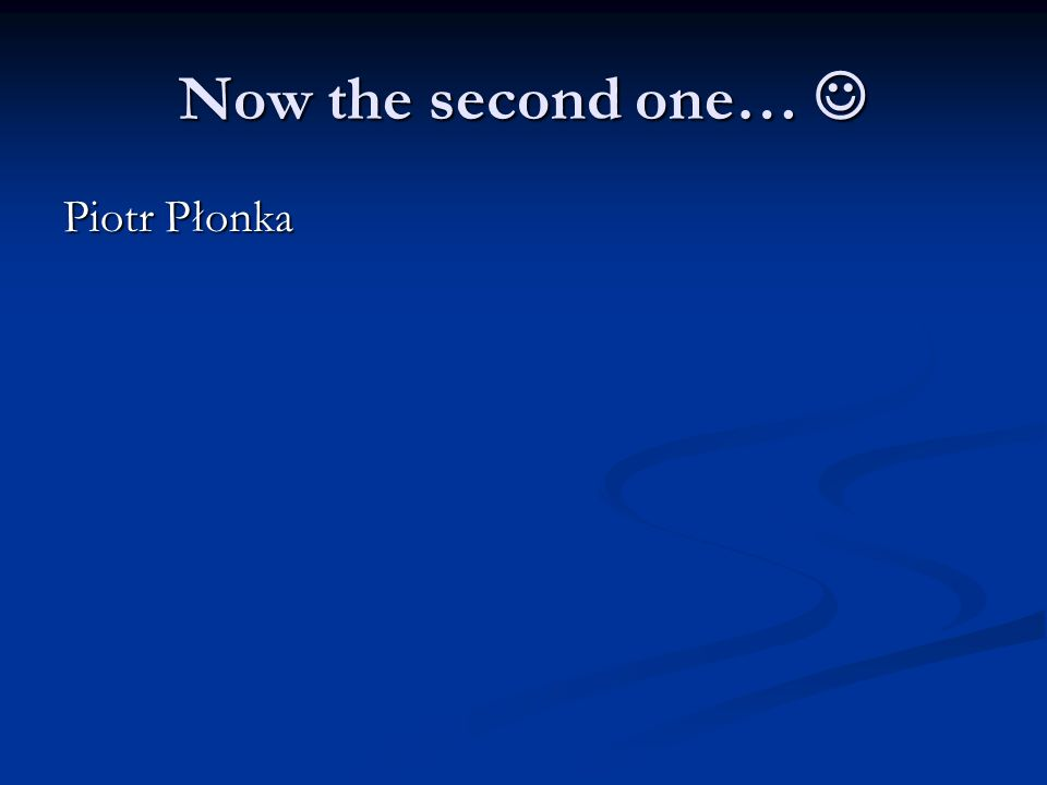 Now the second one… Now the second one… Piotr Płonka