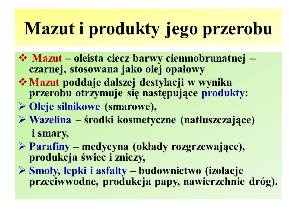 Mazut i produkty jego przerobu  Mazut – oleista ciecz barwy ciemnobrunatnej – czarnej, stosowana jako olej opałowy  Mazut poddaje dalszej destylacji