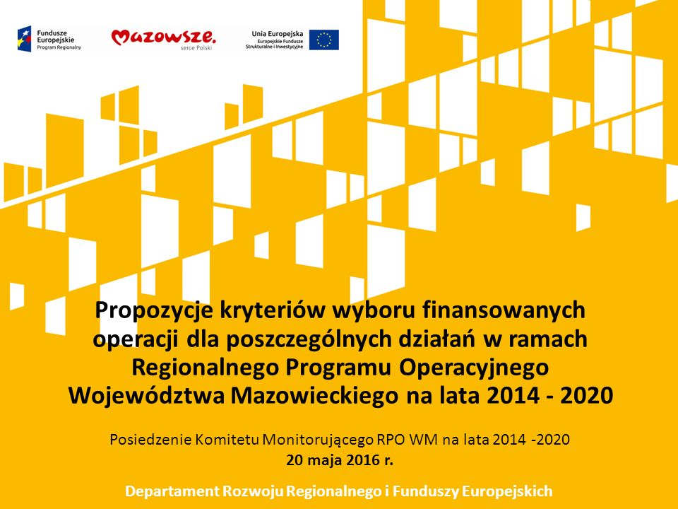 Propozycje kryteriów wyboru finansowanych operacji dla poszczególnych działań w ramach Regionalnego Programu Operacyjnego Województwa Mazowieckiego na lata 2014 - 2020 Posiedzenie Komitetu Monitorującego RPO WM na lata 2014 -2020 20 maja 2016 r.