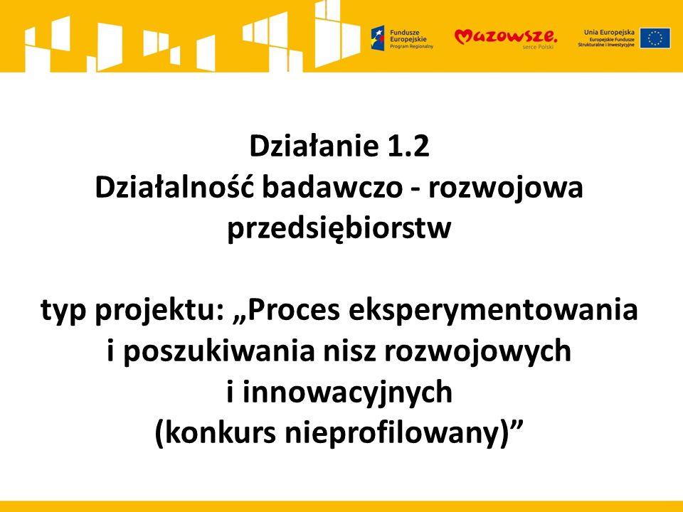 """Działanie 1.2 Działalność badawczo - rozwojowa przedsiębiorstw typ projektu: """"Proces eksperymentowania i poszukiwania nisz rozwojowych i innowacyjnych (konkurs nieprofilowany)"""