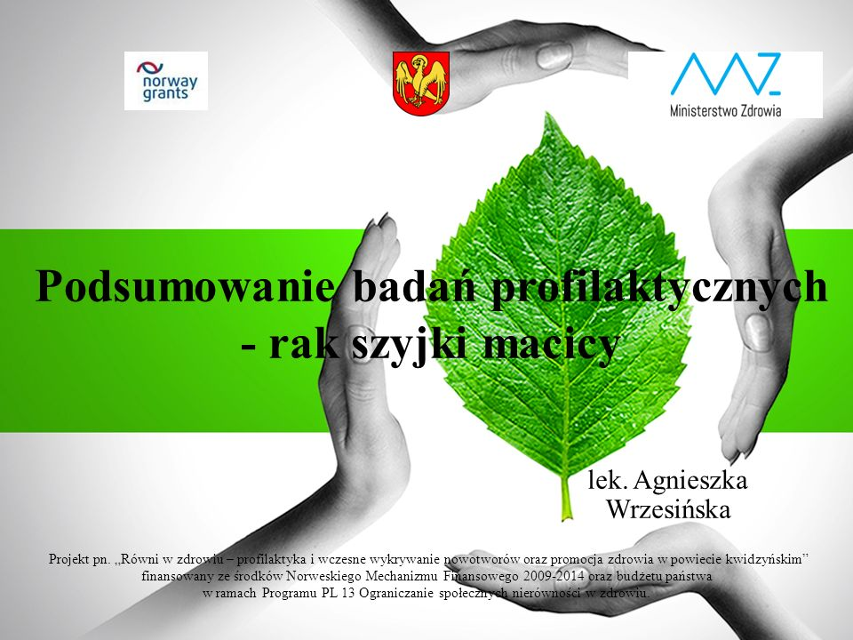 """Podsumowanie badań profilaktycznych - rak szyjki macicy lek. Agnieszka Wrzesińska Projekt pn. """"Równi w zdrowiu – profilaktyka i wczesne wykrywanie now"""