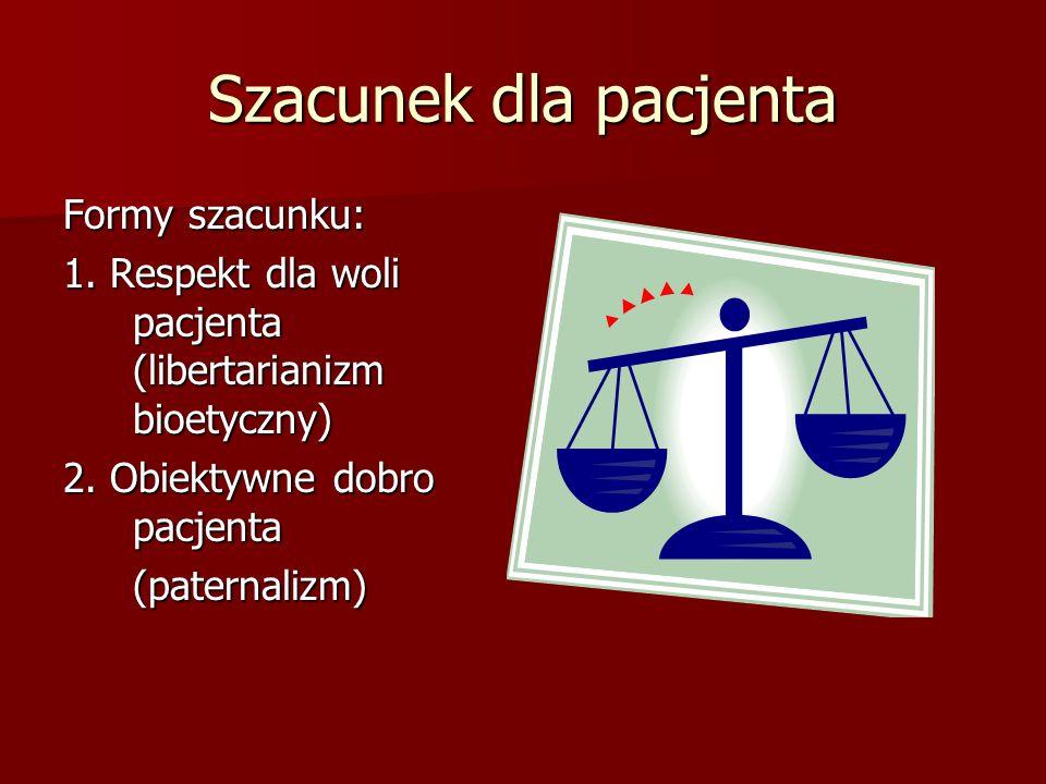 Szacunek dla pacjenta Formy szacunku: 1. Respekt dla woli pacjenta (libertarianizm bioetyczny) 2.