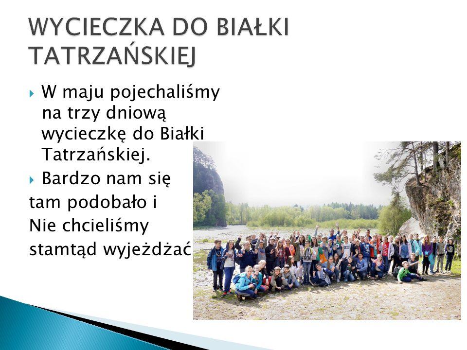  W maju pojechaliśmy na trzy dniową wycieczkę do Białki Tatrzańskiej.