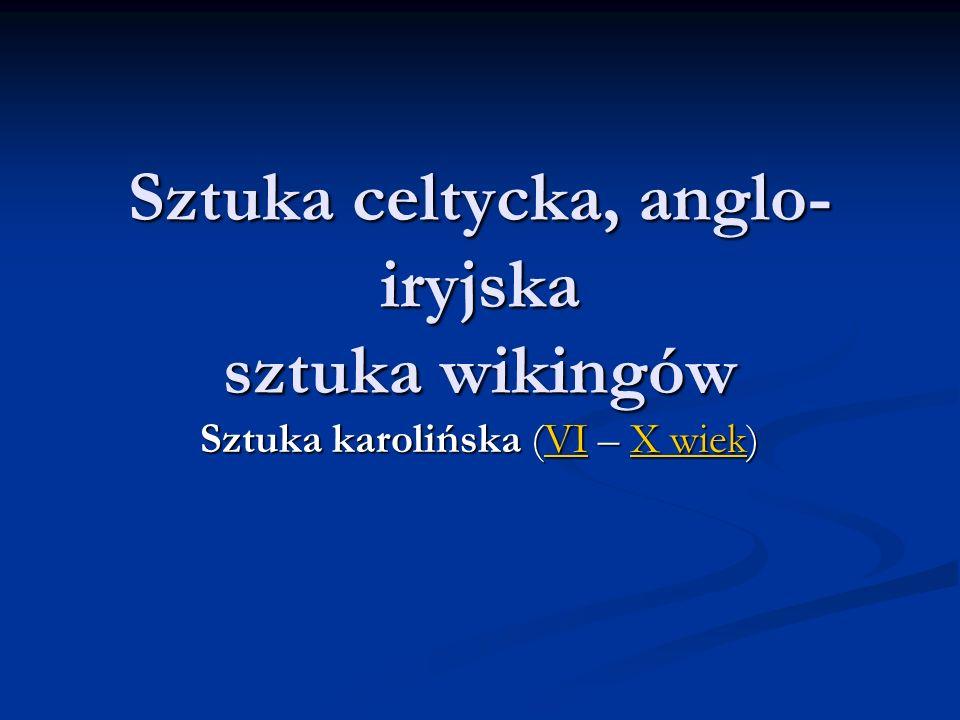 Sztuka celtycka, anglo- iryjska sztuka wikingów Sztuka karolińska (VI – X wiek) VIX wiekVIX wiek
