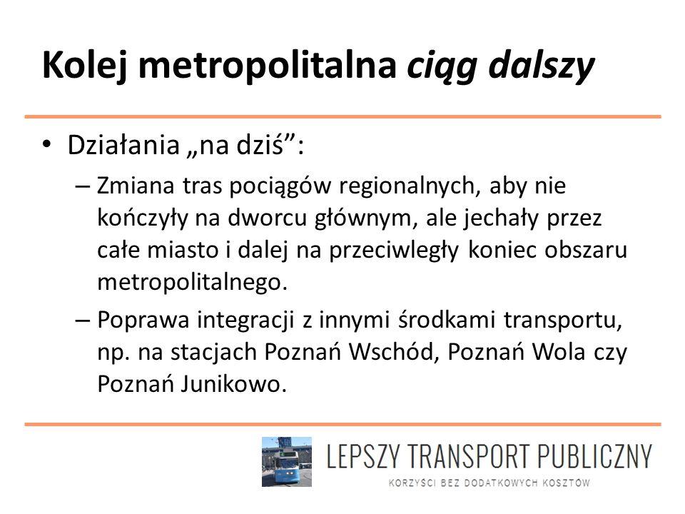"""Kolej metropolitalna ciąg dalszy Działania """"na dziś : – Zmiana tras pociągów regionalnych, aby nie kończyły na dworcu głównym, ale jechały przez całe miasto i dalej na przeciwległy koniec obszaru metropolitalnego."""
