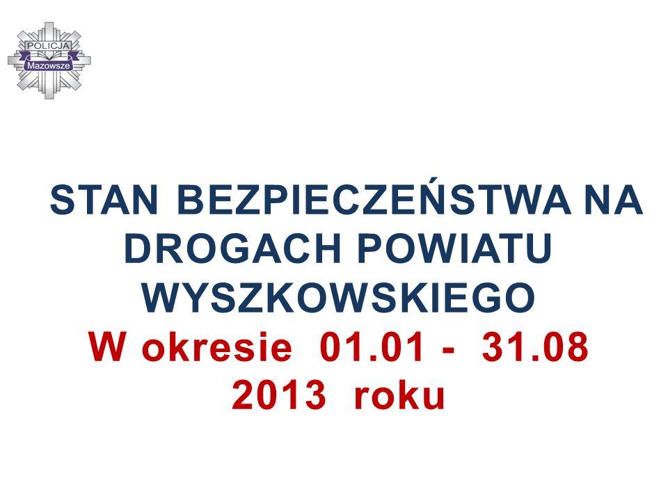STAN BEZPIECZEŃSTWA NA DROGACH POWIATU WYSZKOWSKIEGO W okresie 01.01 - 31.08 2013 roku