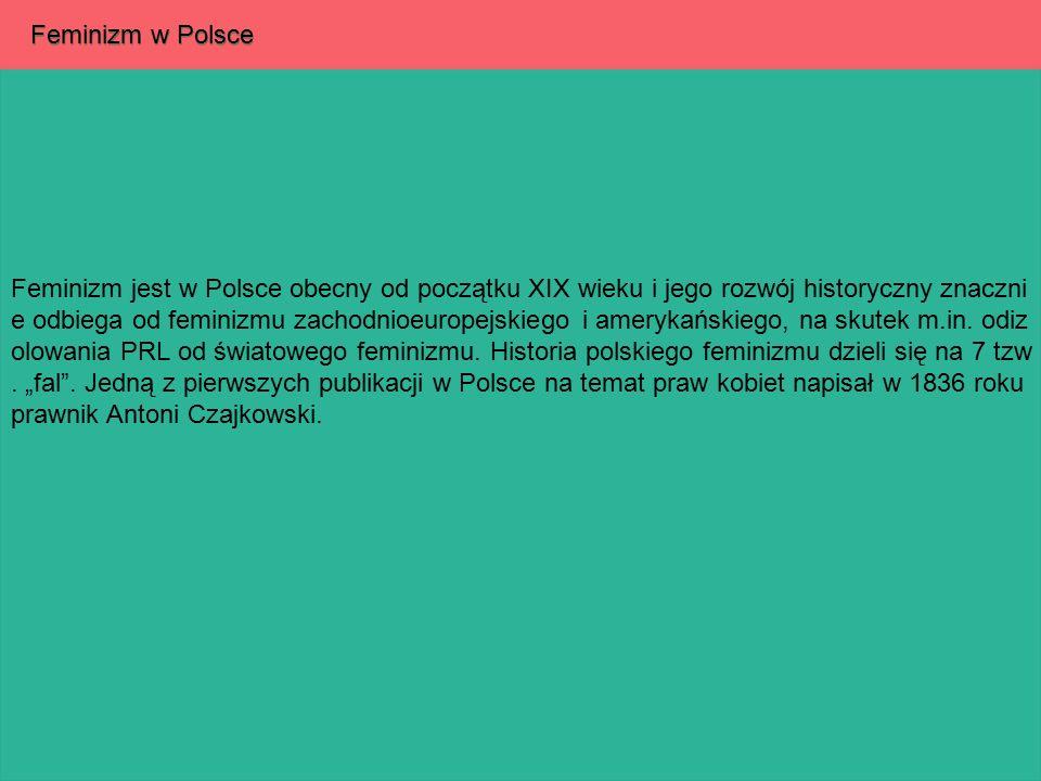 Feminizm w Polsce Feminizm jest w Polsce obecny od początku XIX wieku i jego rozwój historyczny znaczni e odbiega od feminizmu zachodnioeuropejskiego