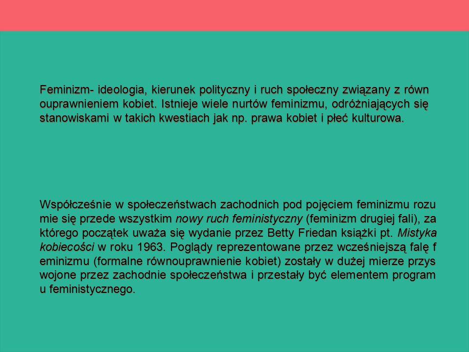 Feminizm- ideologia, kierunek polityczny i ruch społeczny związany z równ ouprawnieniem kobiet. Istnieje wiele nurtów feminizmu, odróżniających się st
