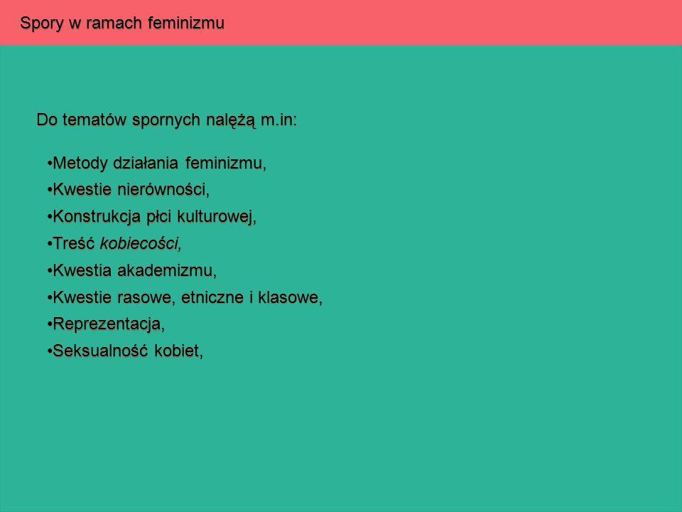 Spory w ramach feminizmu Do tematów spornych nalężą m.in: Metody działania feminizmu, Metody działania feminizmu, Kwestie nierówności, Kwestie nierówn