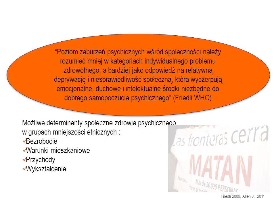 Poziom zaburzeń psychicznych wśród społeczności należy rozumieć mniej w kategoriach indywidualnego problemu zdrowotnego, a bardziej jako odpowiedź na relatywną deprywację i niesprawiedliwość społeczną, która wyczerpują emocjonalne, duchowe i intelektualne środki niezbędne do dobrego samopoczucia psychicznego (Friedli WHO) Możliwe determinanty społeczne zdrowia psychicznego w grupach mniejszości etnicznych : Bezrobocie Warunki mieszkaniowe Przychody Wykształcenie Friedli 2009, Allen J.