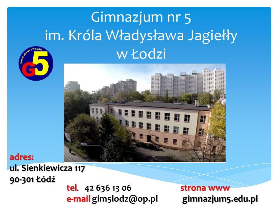 Gimnazjum nr 5 im. Króla Władysława Jagiełły w Łodzi adres: ul. Sienkiewicza 117 90-301 Łódź tel. tel. 42 636 13 06 e-mail e-mail gim5lodz@op.pl stron