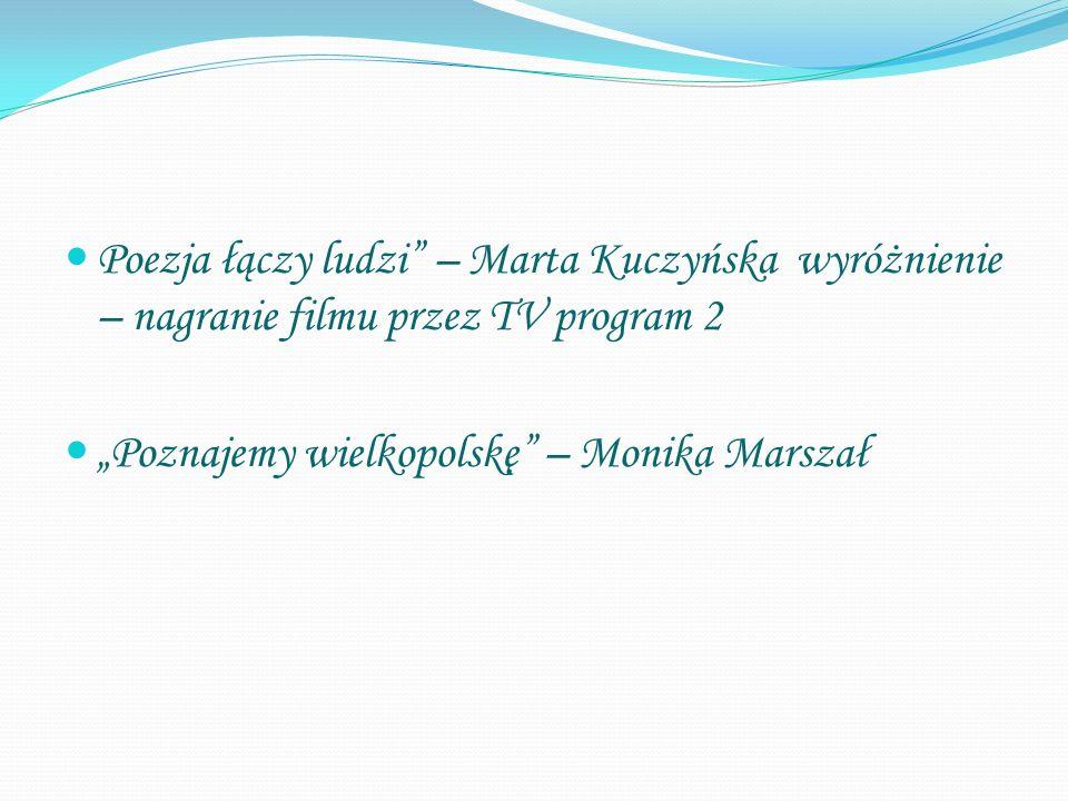 """Poezja łączy ludzi"""" – Marta Kuczyńska wyróżnienie – nagranie filmu przez TV program 2 """"Poznajemy wielkopolskę"""" – Monika Marszał"""