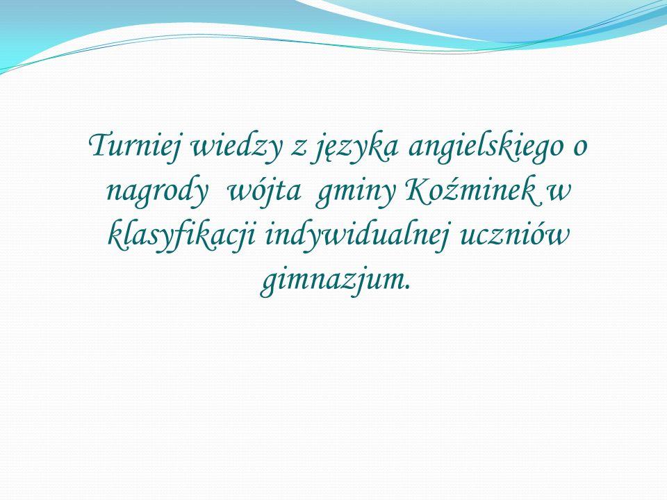 Turniej wiedzy z języka angielskiego o nagrody wójta gminy Koźminek w klasyfikacji indywidualnej uczniów gimnazjum.
