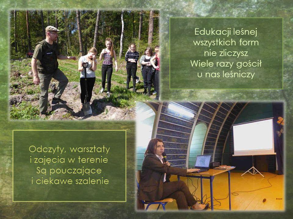 Edukacji leśnej wszystkich form nie zliczysz Wiele razy gościł u nas leśniczy Odczyty, warsztaty i zajęcia w terenie Są pouczające i ciekawe szalenie