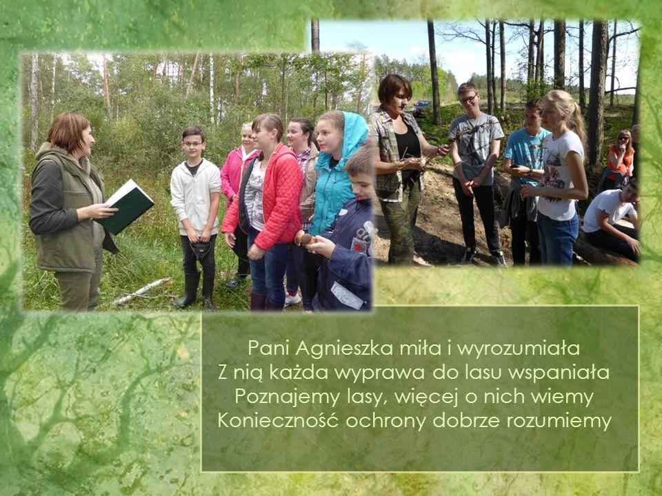 Pani Agnieszka miła i wyrozumiała Z nią każda wyprawa do lasu wspaniała Poznajemy lasy, więcej o nich wiemy Konieczność ochrony dobrze rozumiemy