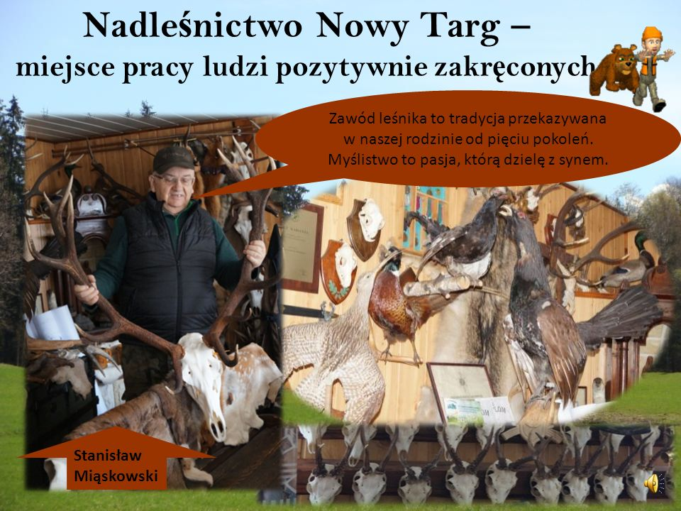 Nadle ś nictwo Nowy Targ – miejsce pracy ludzi pozytywnie zakr ę conych Stanisław Miąskowski Zawód leśnika to tradycja przekazywana w naszej rodzinie od pięciu pokoleń.