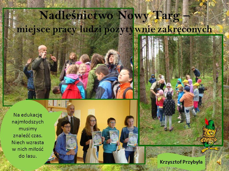 Nadle ś nictwo Nowy Targ – miejsce pracy ludzi pozytywnie zakr ę conych Krzysztof Przybyła Na edukację najmłodszych musimy znaleźć czas.