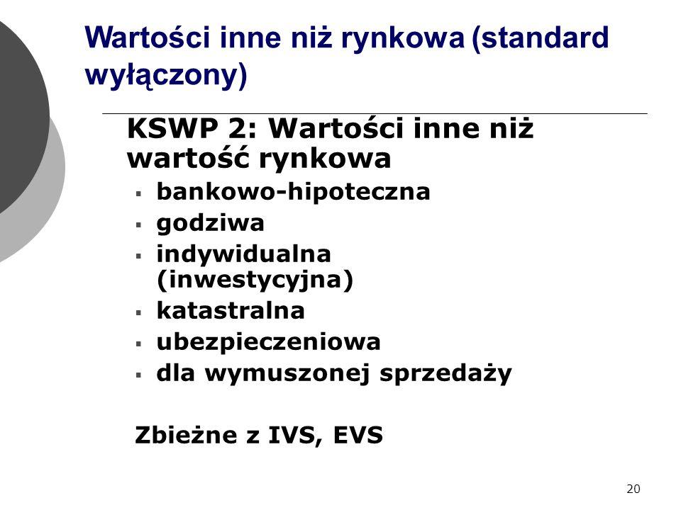 20 Wartości inne niż rynkowa (standard wyłączony) KSWP 2: Wartości inne niż wartość rynkowa  bankowo-hipoteczna  godziwa  indywidualna (inwestycyjna)  katastralna  ubezpieczeniowa  dla wymuszonej sprzedaży Zbieżne z IVS, EVS