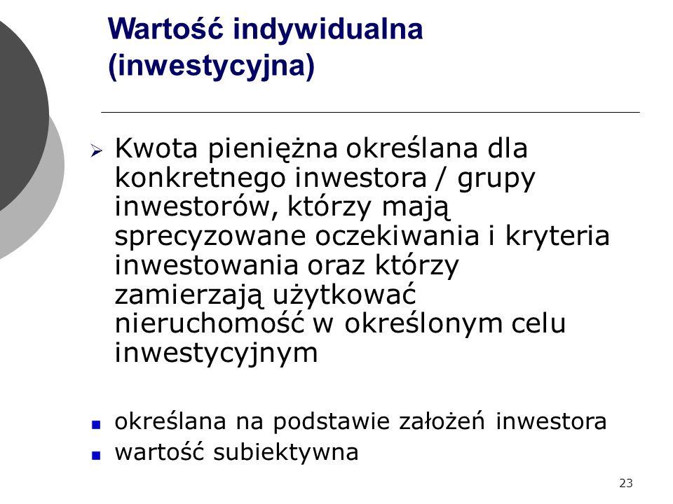 23 Wartość indywidualna (inwestycyjna)  Kwota pieniężna określana dla konkretnego inwestora / grupy inwestorów, którzy mają sprecyzowane oczekiwania i kryteria inwestowania oraz którzy zamierzają użytkować nieruchomość w określonym celu inwestycyjnym określana na podstawie założeń inwestora wartość subiektywna