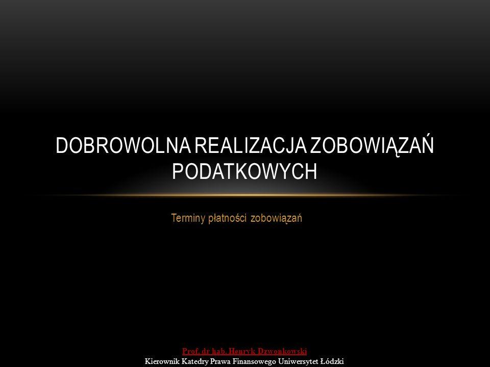 Terminy płatności zobowiązań DOBROWOLNA REALIZACJA ZOBOWIĄZAŃ PODATKOWYCH Prof. dr hab. Henryk Dzwonkowski Kierownik Katedry Prawa Finansowego Uniwers