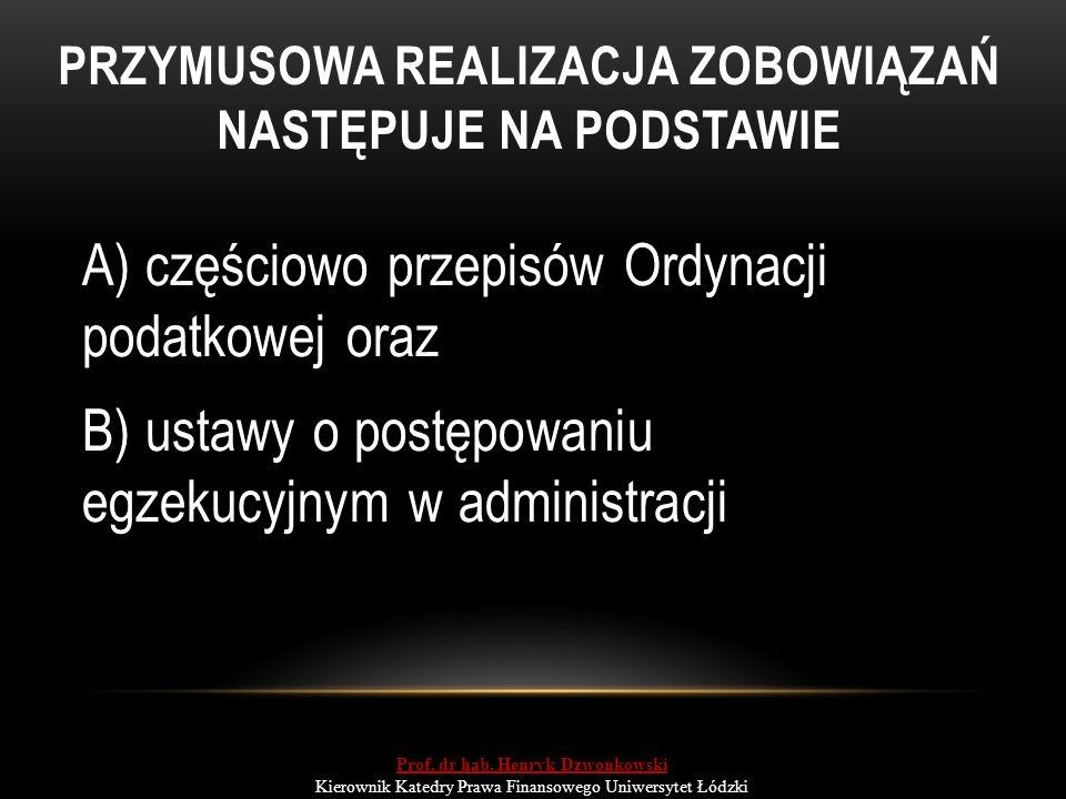 PRZYMUSOWA REALIZACJA ZOBOWIĄZAŃ NASTĘPUJE NA PODSTAWIE A) częściowo przepisów Ordynacji podatkowej oraz B) ustawy o postępowaniu egzekucyjnym w administracji Prof.