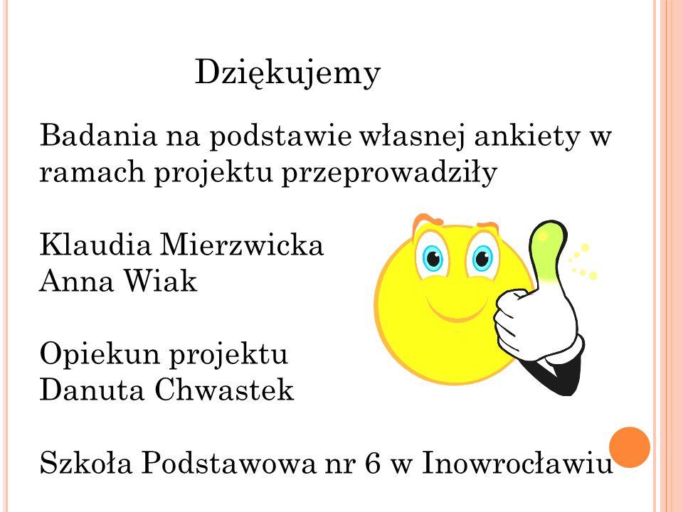 Dziękujemy Badania na podstawie własnej ankiety w ramach projektu przeprowadziły Klaudia Mierzwicka Anna Wiak Opiekun projektu Danuta Chwastek Szkoła