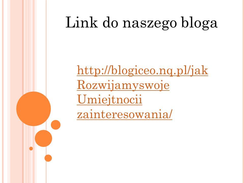 Link do naszego bloga http://blogiceo.nq.pl/jak Rozwijamyswoje Umiejtnocii zainteresowania/