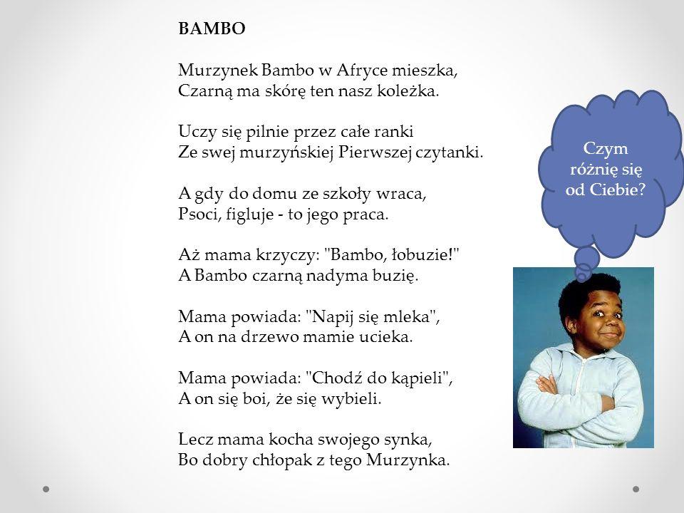 BAMBO Murzynek Bambo w Afryce mieszka, Czarną ma skórę ten nasz koleżka. Uczy się pilnie przez całe ranki Ze swej murzyńskiej Pierwszej czytanki. A gd