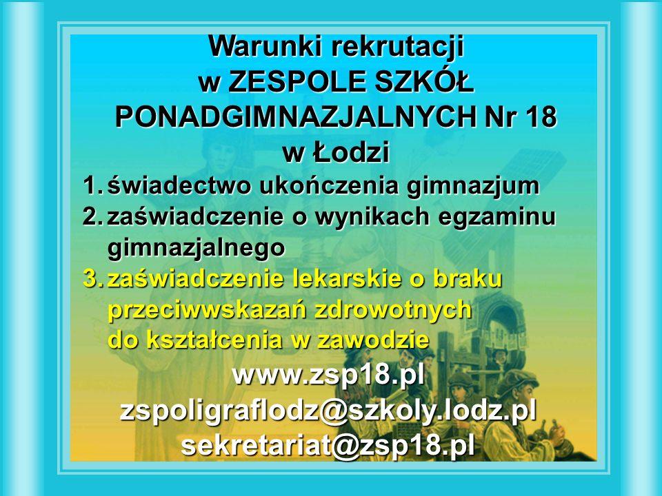 Warunki rekrutacji w ZESPOLE SZKÓŁ PONADGIMNAZJALNYCH Nr 18 w Łodzi 1.świadectwo ukończenia gimnazjum 2.zaświadczenie o wynikach egzaminu gimnazjalnego 3.zaświadczenie lekarskie o braku przeciwwskazań zdrowotnych do kształcenia w zawodzie www.zsp18.plzspoligraflodz@szkoly.lodz.plsekretariat@zsp18.pl