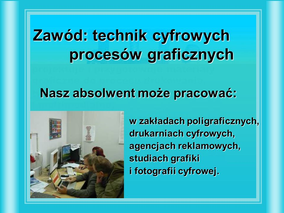 Zawód: technik cyfrowych procesów graficznych projektuje i przygotowuje materiały graficzne do procesu drukowania, tworzy prezentacje graficzne i multimedialne, projektuje i kompleksowo obsługuje strony WWW.