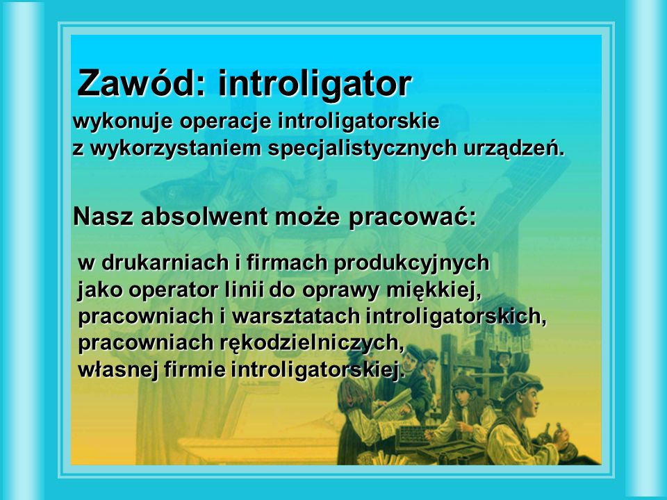 Zawód: introligator wykonuje operacje introligatorskie z wykorzystaniem specjalistycznych urządzeń. Nasz absolwent może pracować: w drukarniach i firm