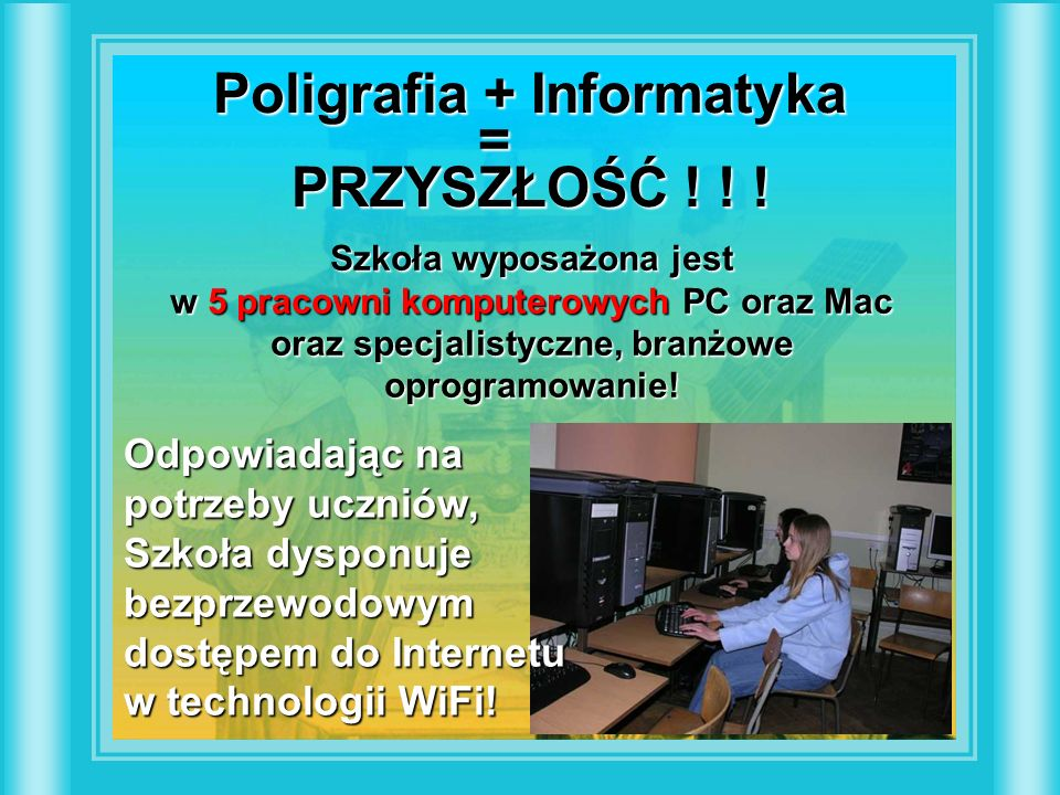 Poligrafia + Informatyka = PRZYSZŁOŚĆ ! ! ! Szkoła wyposażona jest w 5 pracowni komputerowych PC oraz Mac oraz specjalistyczne, branżowe oprogramowani