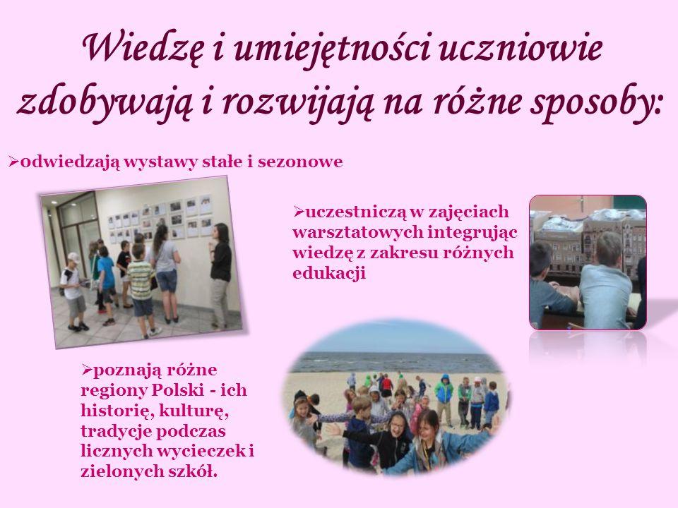 Wiedzę i umiejętności uczniowie zdobywają i rozwijają na różne sposoby:  0dwiedzają wystawy stałe i sezonowe  uczestniczą w zajęciach warsztatowych integrując wiedzę z zakresu różnych edukacji  poznają różne regiony Polski - ich historię, kulturę, tradycje podczas licznych wycieczek i zielonych szkół.