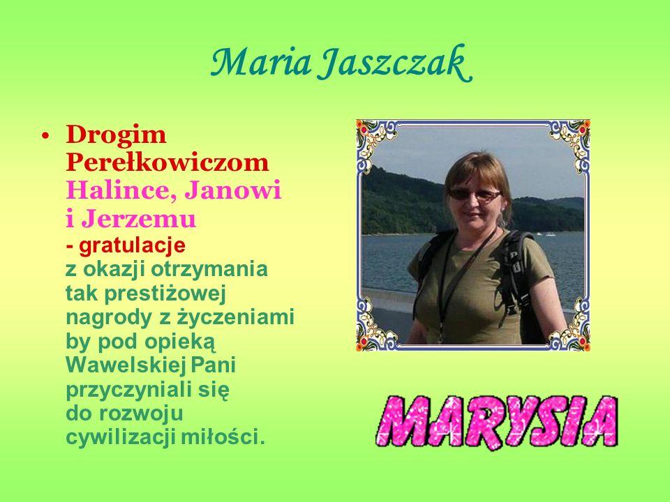 Maria Jaszczak Drogim Perełkowiczom Halince, Janowi i Jerzemu - gratulacje z okazji otrzymania tak prestiżowej nagrody z życzeniami by pod opieką Wawelskiej Pani przyczyniali się do rozwoju cywilizacji miłości.