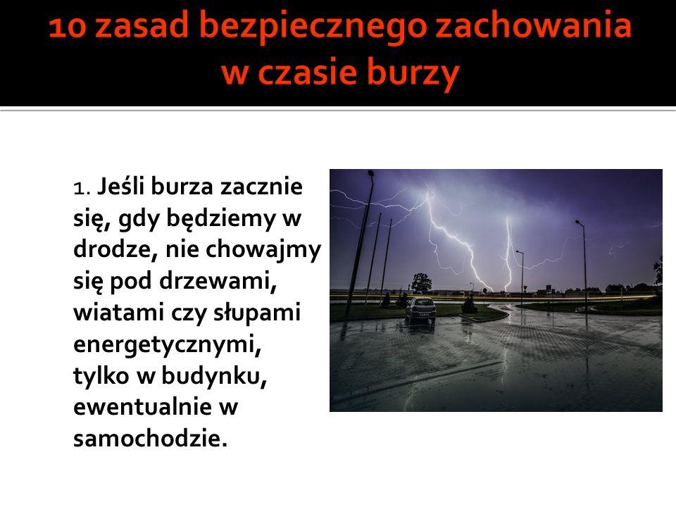 1. Jeśli burza zacznie się, gdy będziemy w drodze, nie chowajmy się pod drzewami, wiatami czy słupami energetycznymi, tylko w budynku, ewentualnie w s