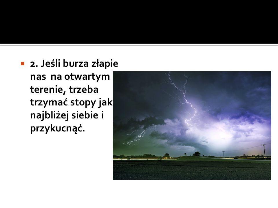  2. Jeśli burza złapie nas na otwartym terenie, trzeba trzymać stopy jak najbliżej siebie i przykucnąć.