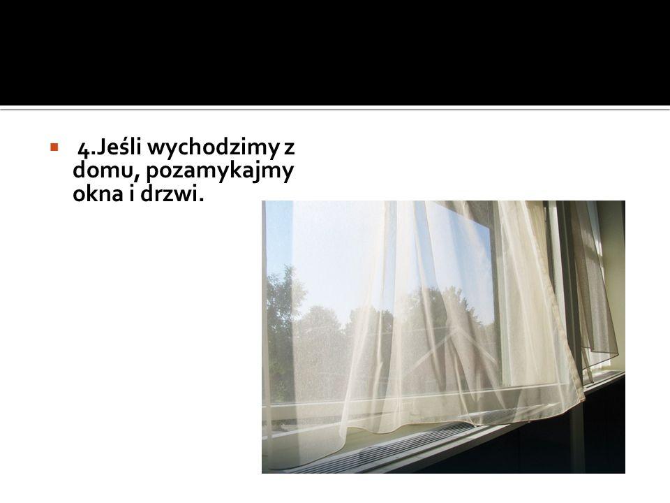  4.Jeśli wychodzimy z domu, pozamykajmy okna i drzwi.