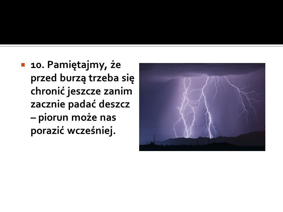  10. Pamiętajmy, że przed burzą trzeba się chronić jeszcze zanim zacznie padać deszcz – piorun może nas porazić wcześniej.