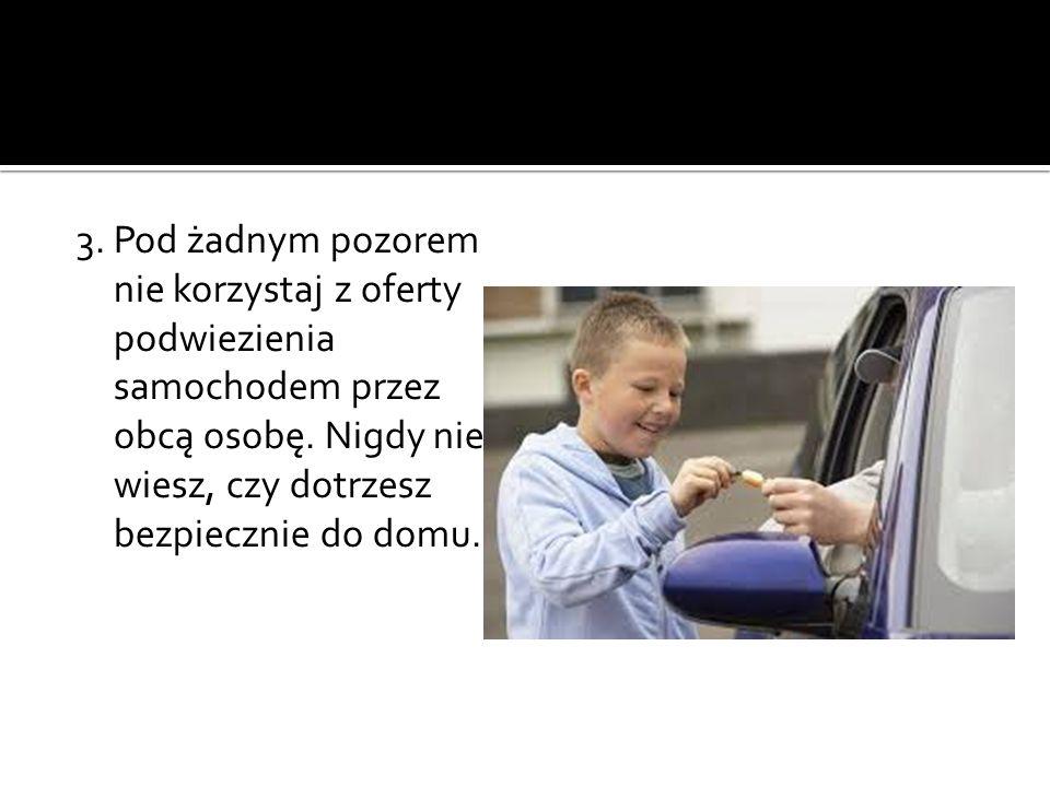 3. Pod żadnym pozorem nie korzystaj z oferty podwiezienia samochodem przez obcą osobę.